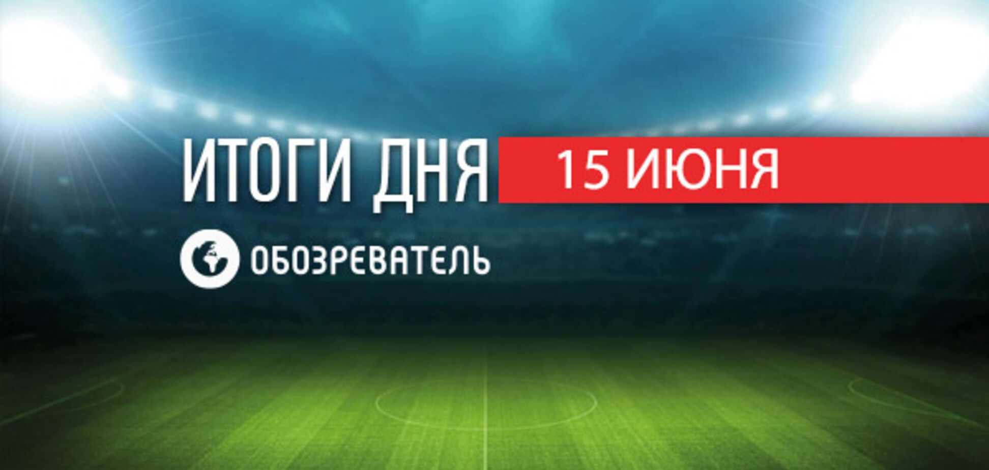 Украина стала чемпионом мира по футболу: спортивные итоги 15 июня
